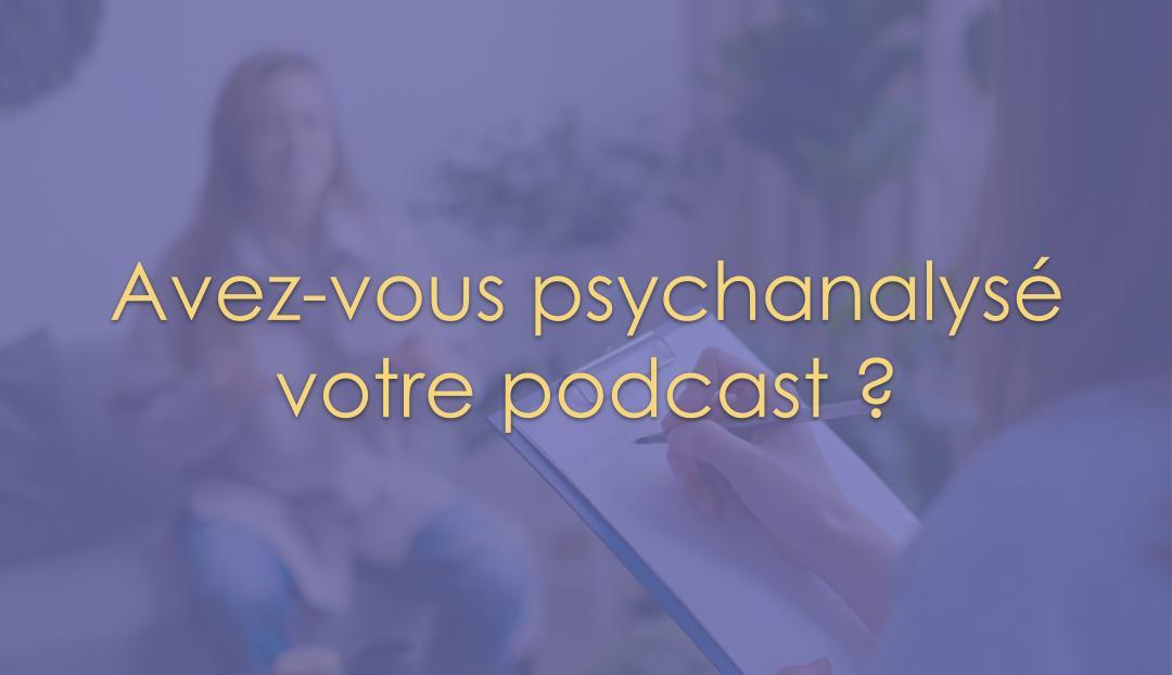 Avez-vous psychanalysé votre podcast ?