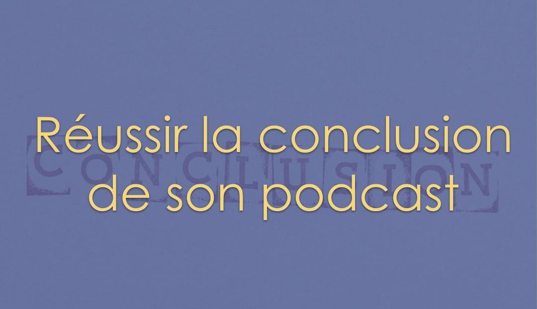 Réussir la conclusion de son podcast