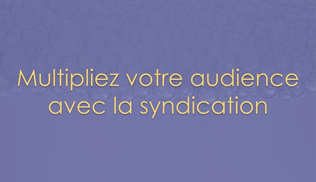Multipliez votre audience avec la syndication