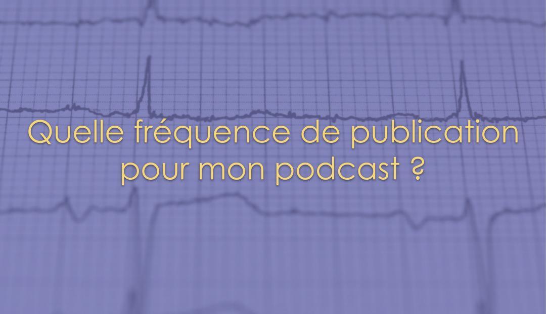 Quelle fréquence de publication pour mon podcast ?